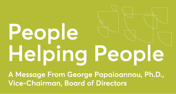 People Helping People- 2.A MESSAGE FROM GEORGE PAPAIOANNOU, PH.D., VICE-CHAIRMAN, BOARD OF DIRECTORS