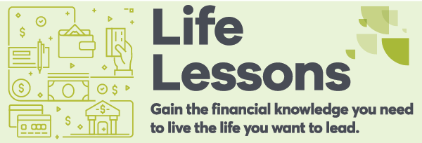 Life Lessons Gain the financial Knowledge you need to live the life you want to lead.