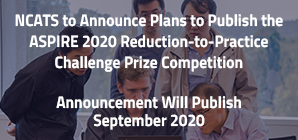 NCATS to Announce Plans to Publish the ASPIRE 2020 Reduction-to-Practice Challenge Prize Announcement Will Publish September 2020