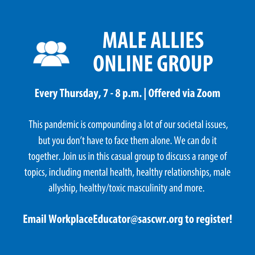 Male Allies Online Group, Every Thursday from 7-8 p.m. Offered via Zoom. Please email workplaceeducator@sascwr.org for info.