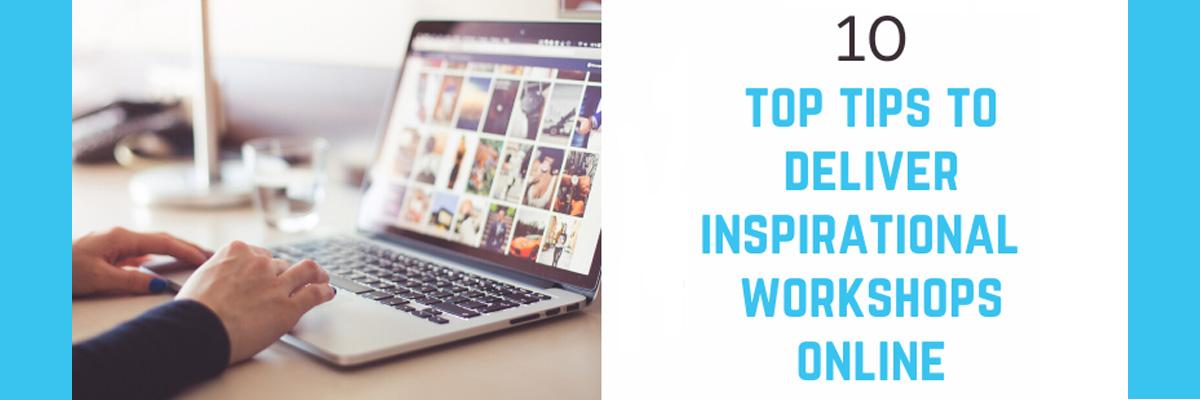 10 Top Tips to Deliver Inspirational Workshops Online