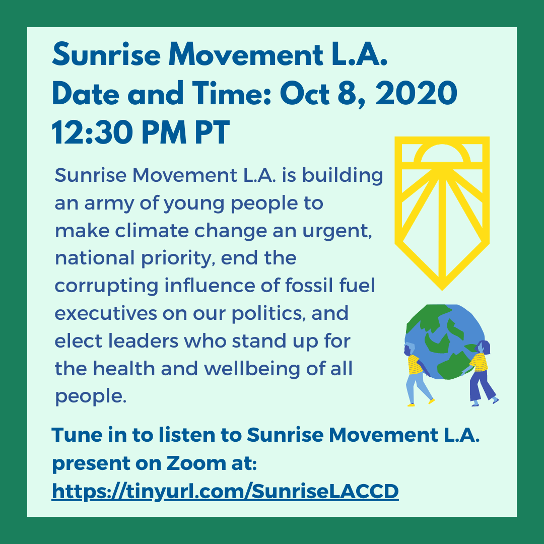 Sunrise Movement L.A.(Oct 8,12:30 PM) Sunrise Movement L.A. is building an army of young people to make climate change an urgent, national priority, end the corrupting influence of fossil fuel executives on our politics, and elect leaders who stand up for the health and wellbeing of all people. Listen to Sunrise Movement L.A. present at: tinyurl.com/SunriseLACCD