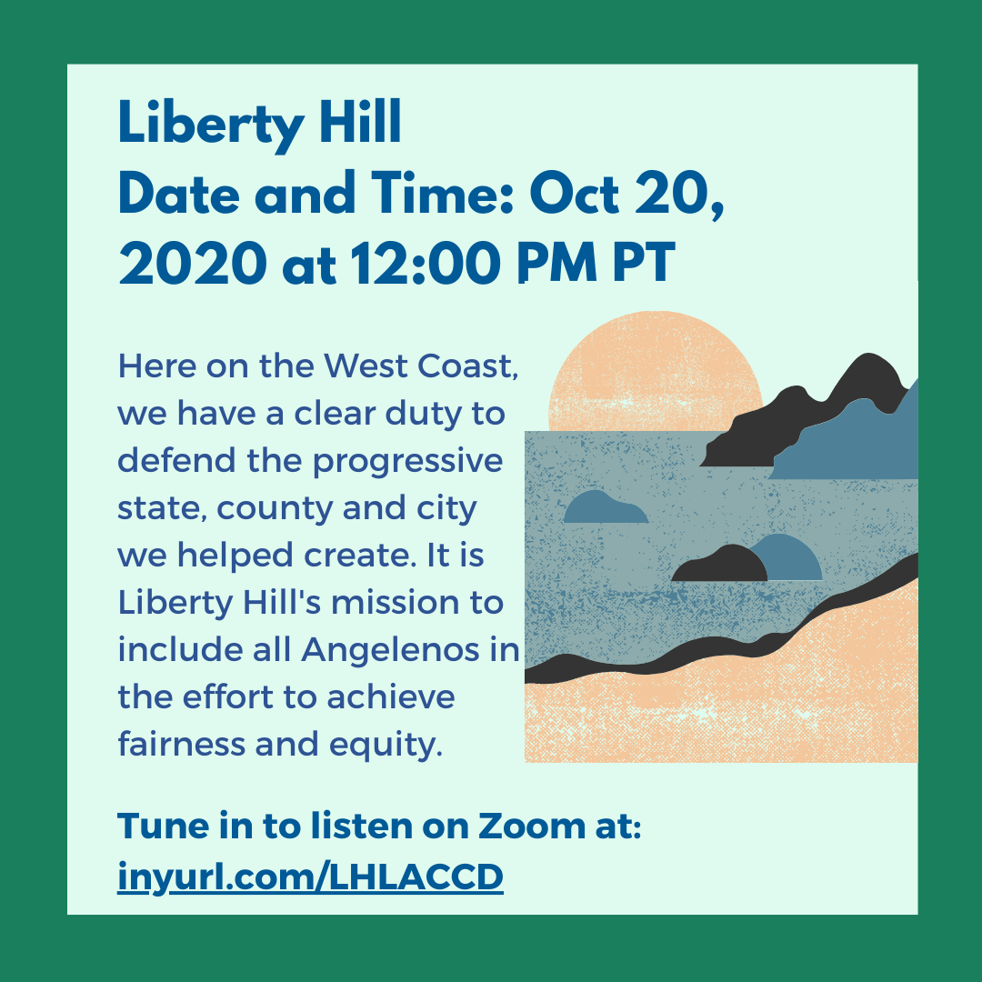 Graphic: Liberty Hill: Oct 20, 2020 12:00 PM Here on the West Coast, we have a clear duty to defend the progressive state, county and city we helped create. It is Liberty Hill's mission to include all Angelenos in the effort to achieve fairness and equity.