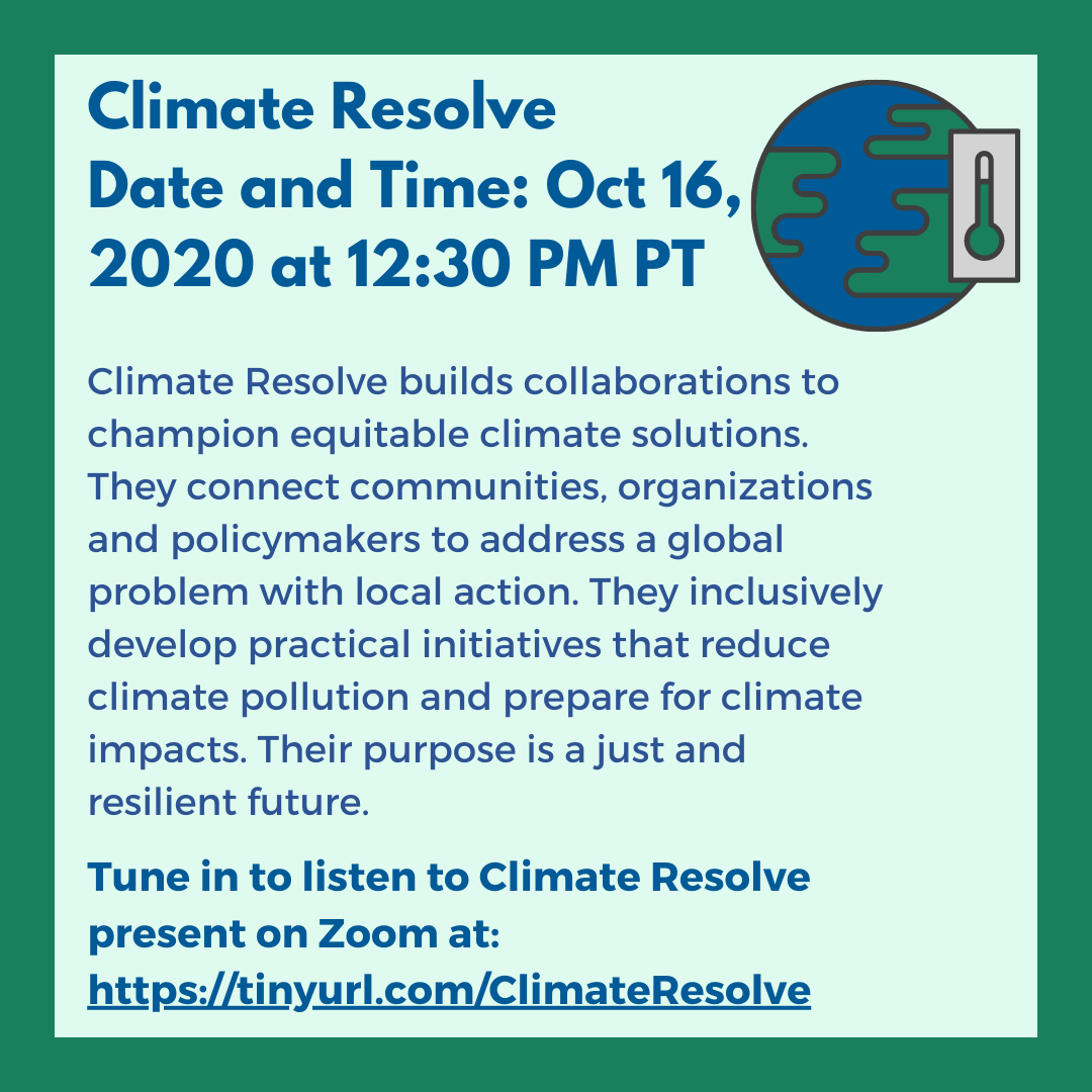 Climate Resolve (Oct 16,12:30 PM) Climate Resolve builds collaborations to champion equitable climate solutions. They connect communities, organizations and policymakers to address a global problem with local action. They inclusively develop practical initiatives that reduce climate pollution and prepare for climate impacts. Their purpose is a just and resilient future. Listen to Climate Resolve present at: tinyurl.com/ClimateResolve
