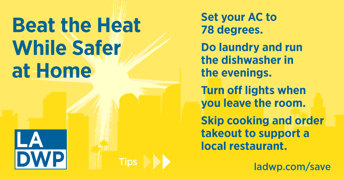Beat the Heat While Safer At Home LADWP Graphic: 1)Set your AC to 78 degrees. 2) Do laundry and run the dishwasher in the evenings. 3)Turn off lights when you leave the room. 4) Skip cooking and order takeout to support a local restaurant. Learn more at ladwp.com/save