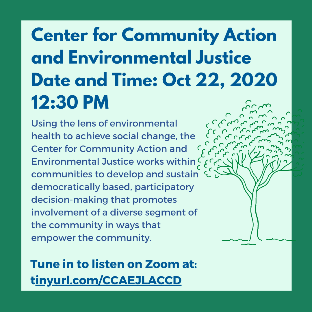 Graphic: Center for Community Action and Environmental Justice: Oct 22, 2020 12:30 PM Using the lens of environmental health to achieve social change, the Center for Community Action and Environmental Justice works within communities to develop and sustain democratically based, participatory decision-making that promotes involvement of a diverse segment of the community in ways that empower the community.