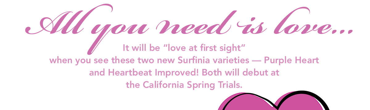 It will be love at first sight when you see these two new Surfinia varieties - Purple Heart and Heartbeat Improved! Both will debut at the California Spring Trials