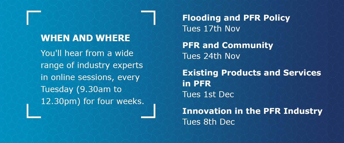 When and where: You'll hear from a wide range of industry experts in online sessions, every Tuesday (9.30am to 12.30pm) for four weeks. Flooding and PFR Policy:Tues 17th Nov, PFR and Community: Tues 24th Nov, Existing Products and Services in PFR: Tues 1st Dec, Innovation in the PFR Industry: Tues 8th Dec