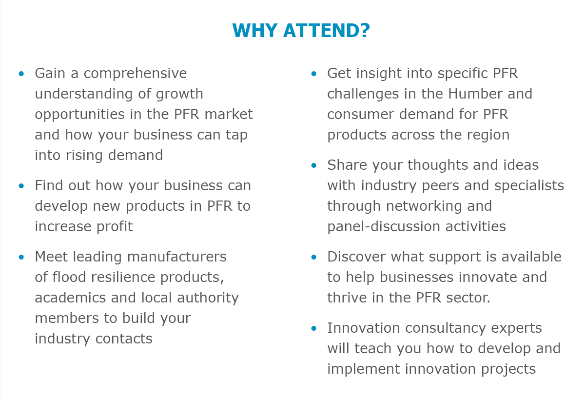 Why attend? • Gain a comprehensive understanding of growth opportunities in the PFR market and how your business can tap into rising demand • Find out how your business can develop new products in PFR to increase profit • Meet leading manufacturers of flood resilience products, academics and local authority members to build your industry contacts • Get insight into specific PFR challenges in the Humber and consumer demand for PFR products across the region • Share your thoughts and ideas with industry peers and specialists through networking and panel-discussion activities • Discover what support is available to help businesses innovate and thrive in the PFR sector • Innovation consultancy experts will teach you how to develop and implement innovation projects