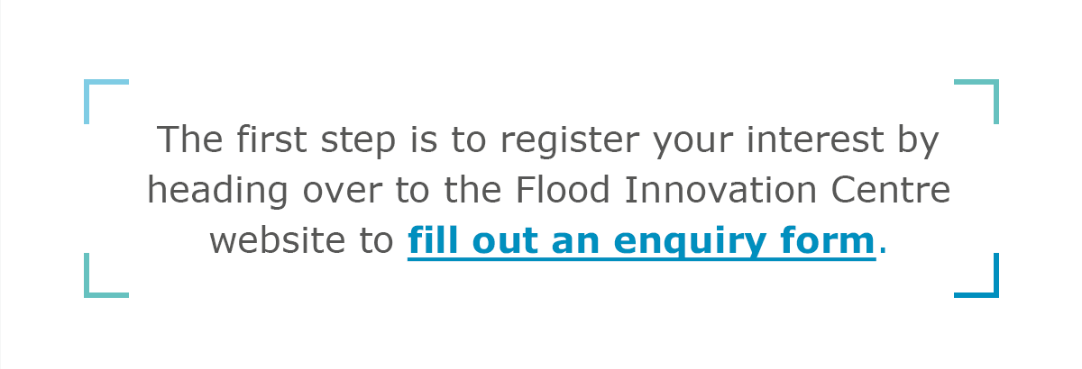 The first step is to register your interest by heading over to the Flood Innovation Centre website to fill out an enquiry form.