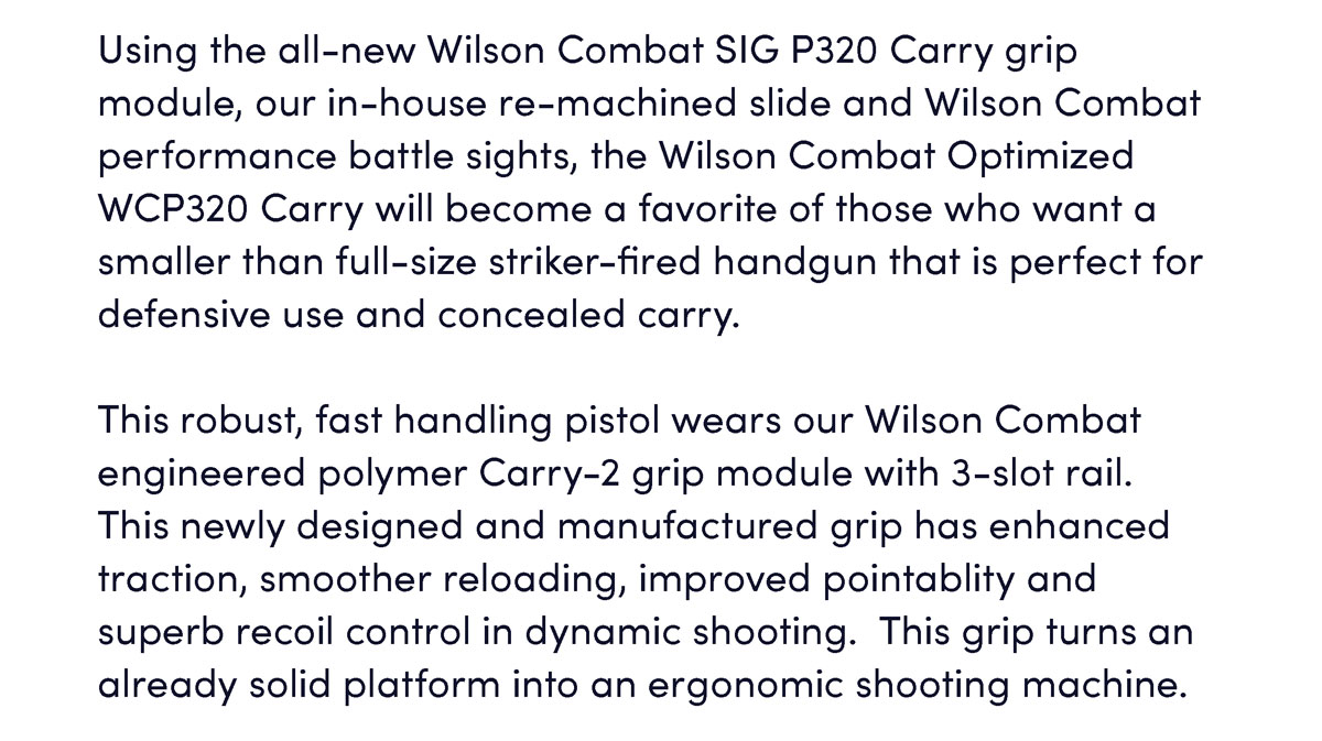 Using the all-new Wilson Combat SIG P320 Carry grip module, our in-house re-machined slide and Wilson Combat performance battle sights, the Wilson Combat Optimized WCP320 Carry will become a favorite of those who want a smaller than full-size striker-fired handgun that is perfect for defensive use and concealed carry.  This robust, fast handling pistol wears our Wilson Combat engineered polymer Carry-2 grip module with 3-slot rail.  This newly designed and manufactured grip has enhanced traction, smoother reloading, improved pointablity and superb recoil control in dynamic shooting.  This grip turns an already solid platform into an ergonomic shooting machine.
