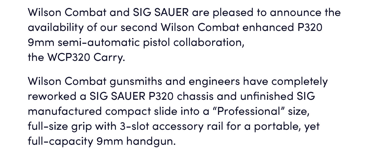 "Wilson Combat and SIG SAUER are pleased to announce the availability of our second Wilson Combat enhanced P320 9mm semi-automatic pistol collaboration, the WCP320 Carry. Wilson Combat gunsmiths and engineers have completely reworked a SIG SAUER P320 chassis and unfinished SIG manufactured compact slide into a ""Professional"" size,  full-size grip with 3-slot accessory rail for a portable, yet full-capacity 9mm handgun."