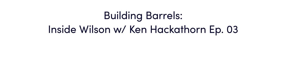 Watch: Building Barrels: Inside Wilson w/ Ken Hackathorn Ep. 03