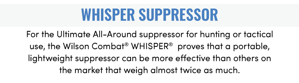 For the Ultimate All-Around suppressor for hunting or tactical use, the new Wilson Combat WHISPER®  proves that a portable, lightweight suppressor can be more effective than others on the market that weigh almost twice as much.