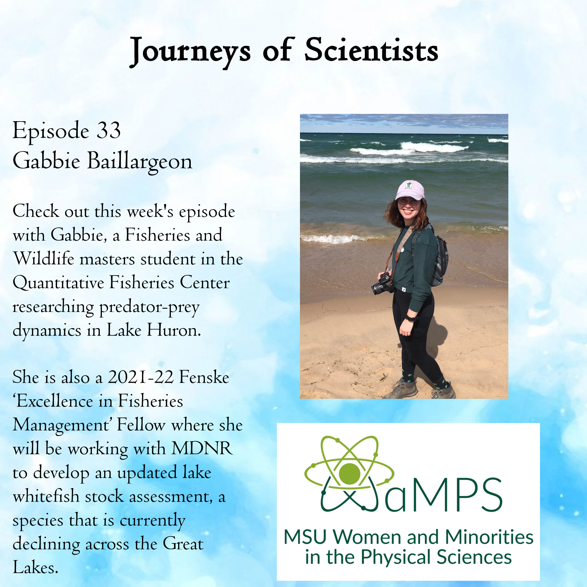 Gabbie is a Fisheries and Wildlife masters student in the Quantitative  Fisheries Center researching predator-prey dynamics in Lake Huron. She is also a 2021-22 Fenske 'Excellence in Fisheries Management' Fellow where she will be working with MDNR to develop an updated lake whitefish stock assessment, a species that is currently declining across the Great Lakes.