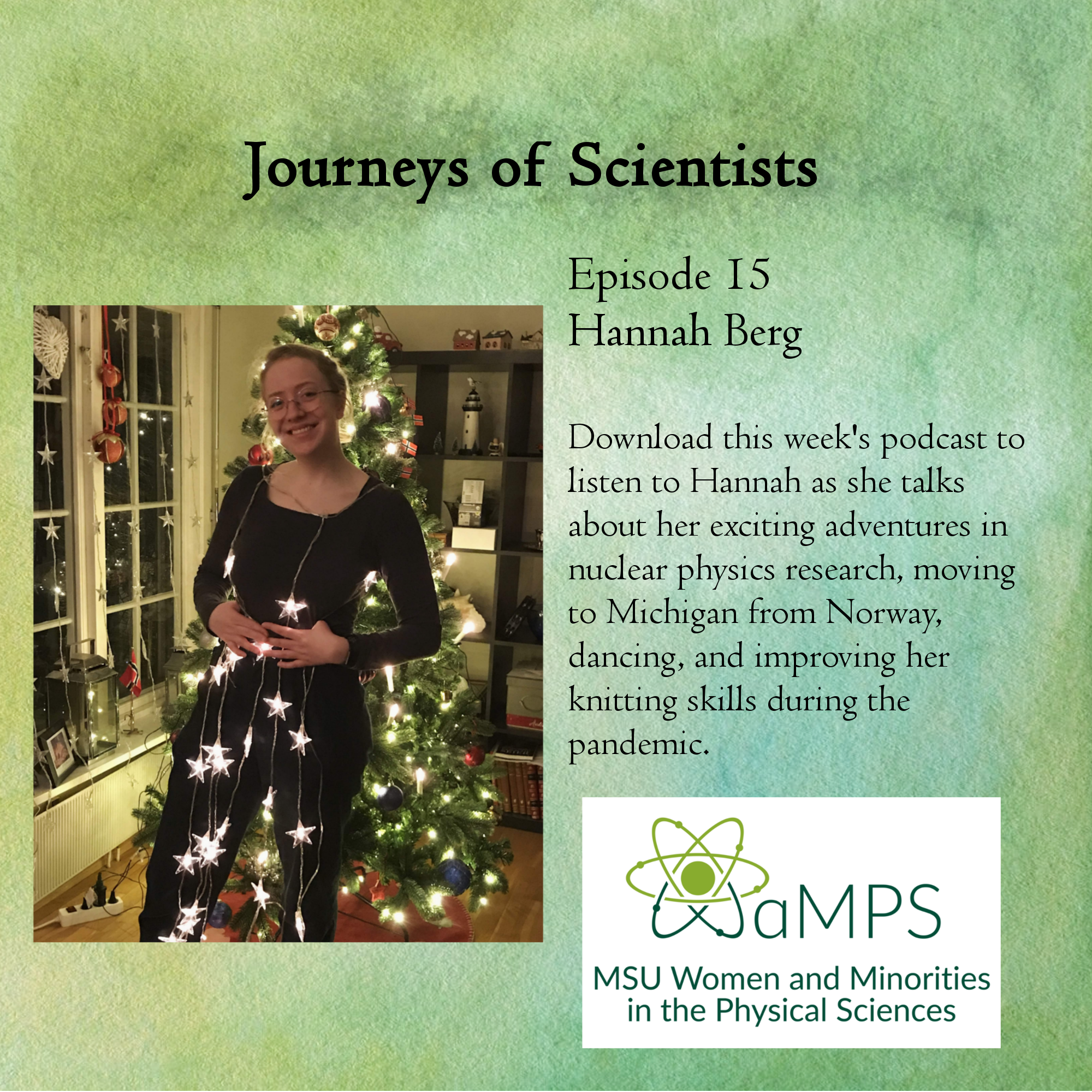 Hannah is a second year PhD student at MSU in nuclear physics. After hearing about the SuN group during her masters at the University of Oslo, she decided to apply to MSU and moved to Michigan from Oslo, Norway. She studies beta decay, where she is looking at reactions important for nucleosynthesis, the formation of elements in  the universe. Outside of physics she is currently working on her knitting skills during the pandemic.