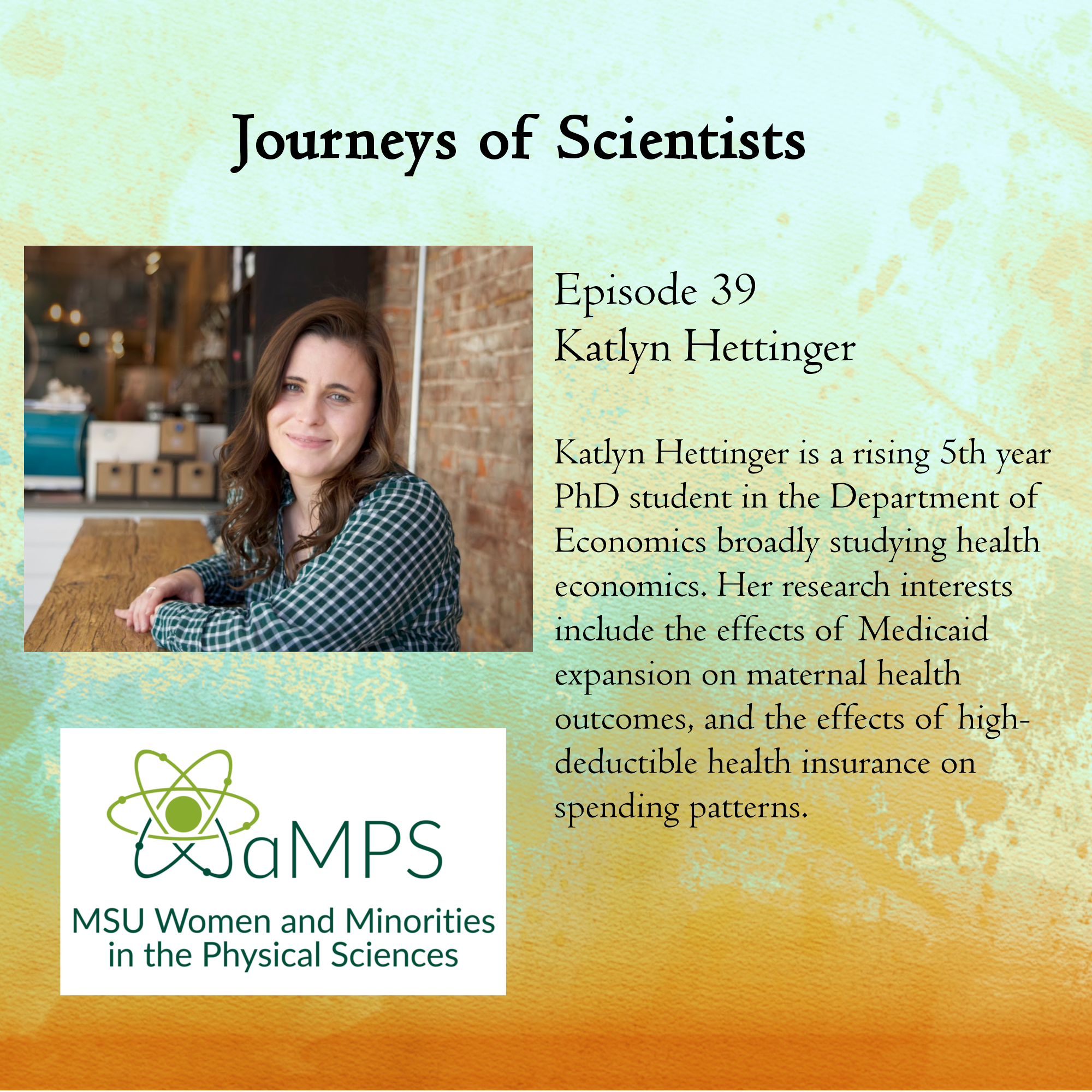 Katlyn Hettinger is a rising 5th year PhD student in the Department of Economics broadly studying health economics. Her research interests  include the effects of Medicaid expansion on maternal health outcomes, and the effects of high-deductible health insurance on spending patterns.