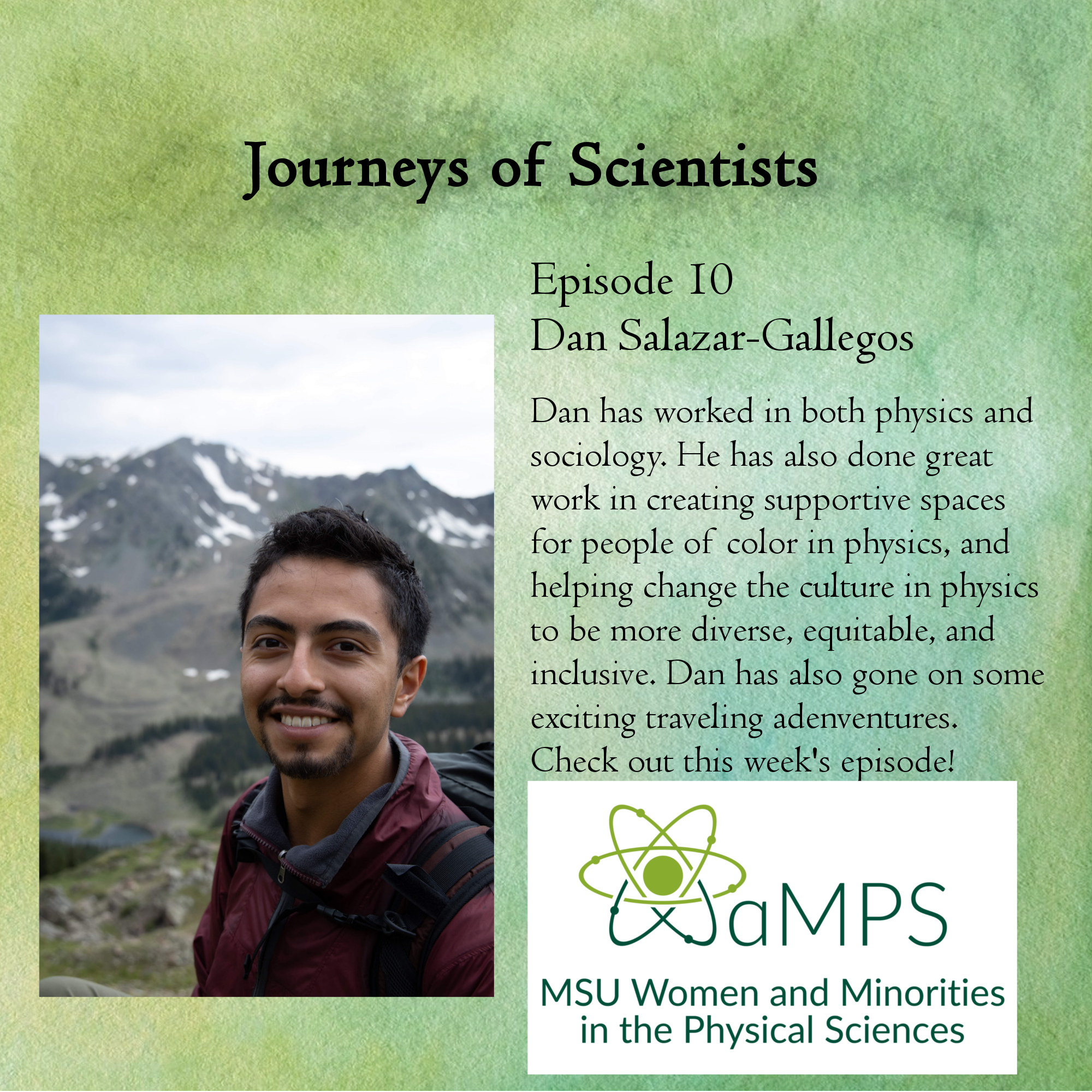 Dan Salazar-Gallegos is a 3rd year physics grad student in high energy physics where he studies dark matter using cosmic gamma-rays + neutrinos  with the HAWC +IceCube experiments. He is also the Vice President of  WaMPS. Dan talks about his undergraduate involvement in both physics and  sociology research labs, involvement with diversity, equity, and  inclusion, and the many traveling adventures he has gone on!