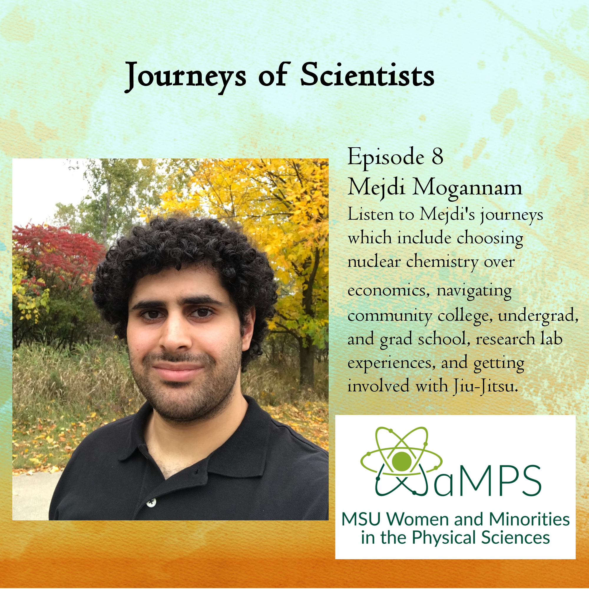 Mejdi is a second year graduate student in the Chemistry department at MSU. He does nuclear chemistry in the NSCL/FRIB, blurring the lines of chemistry and physics. His work currently involves using the technique of Total Absorption Spectroscopy (TAS) to study how excited states in 73Ni are populated from the beta decay of 73Co. Listen to Mejdi's journeys which include choosing nuclear chemistry over economics, navigating community college, undergrad, and grad school, research lab experiences, and getting involved with Jiu-Jitsu.