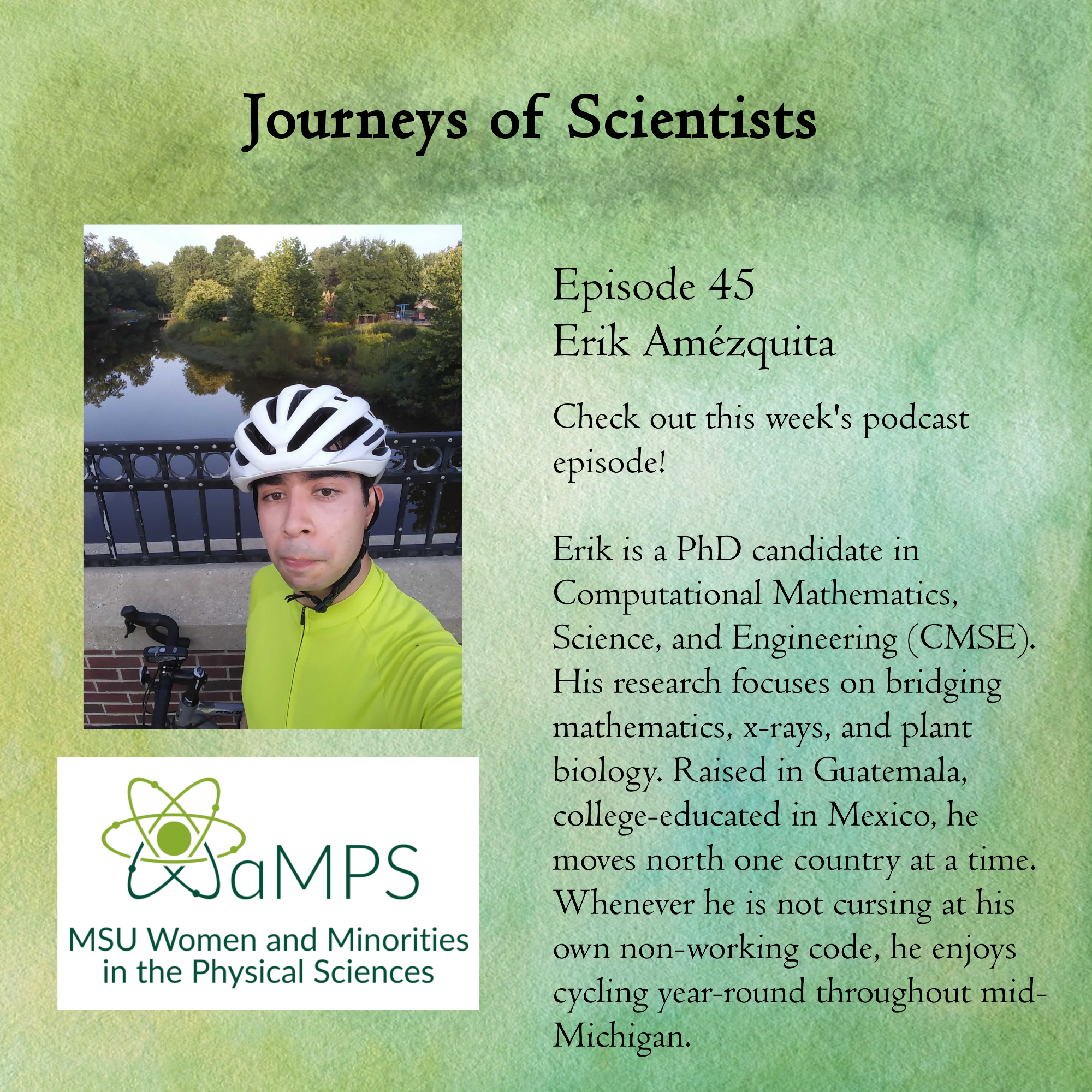 Erik is a PhD candidate in Computational Mathematics, Science, and Engineering (CMSE). His research focuses on bridging mathematics, x-rays, and plant biology. Raised in Guatemala, college-educated in Mexico, he moves north one country at a time. Whenever he is not cursing at his own non-working code, he enjoys cycling year-round throughout mid-Michigan.