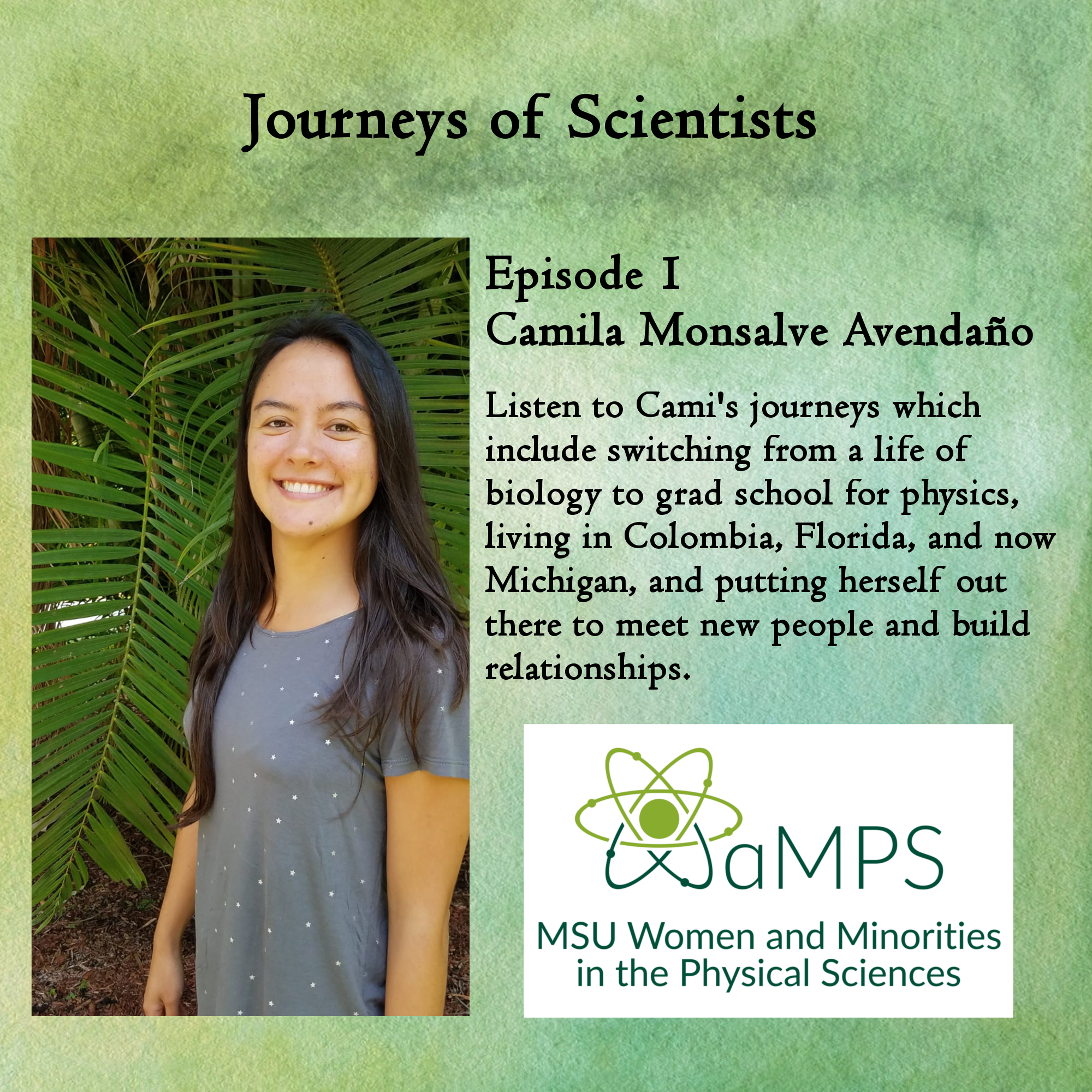 Cami is a second-year graduate student in the Physics Education Research Lab at MSU. Her current research focus is on students of Color with transfer credits earning STEM degrees at MSU. Her previous research focus has been gender studies using statistical analysis. Listen to Cami's journeys which include switching from a life of biology to grad school for physics, living in Colombia, Florida, and not Michigan, and putting herself out there to meet new people and build relationships.