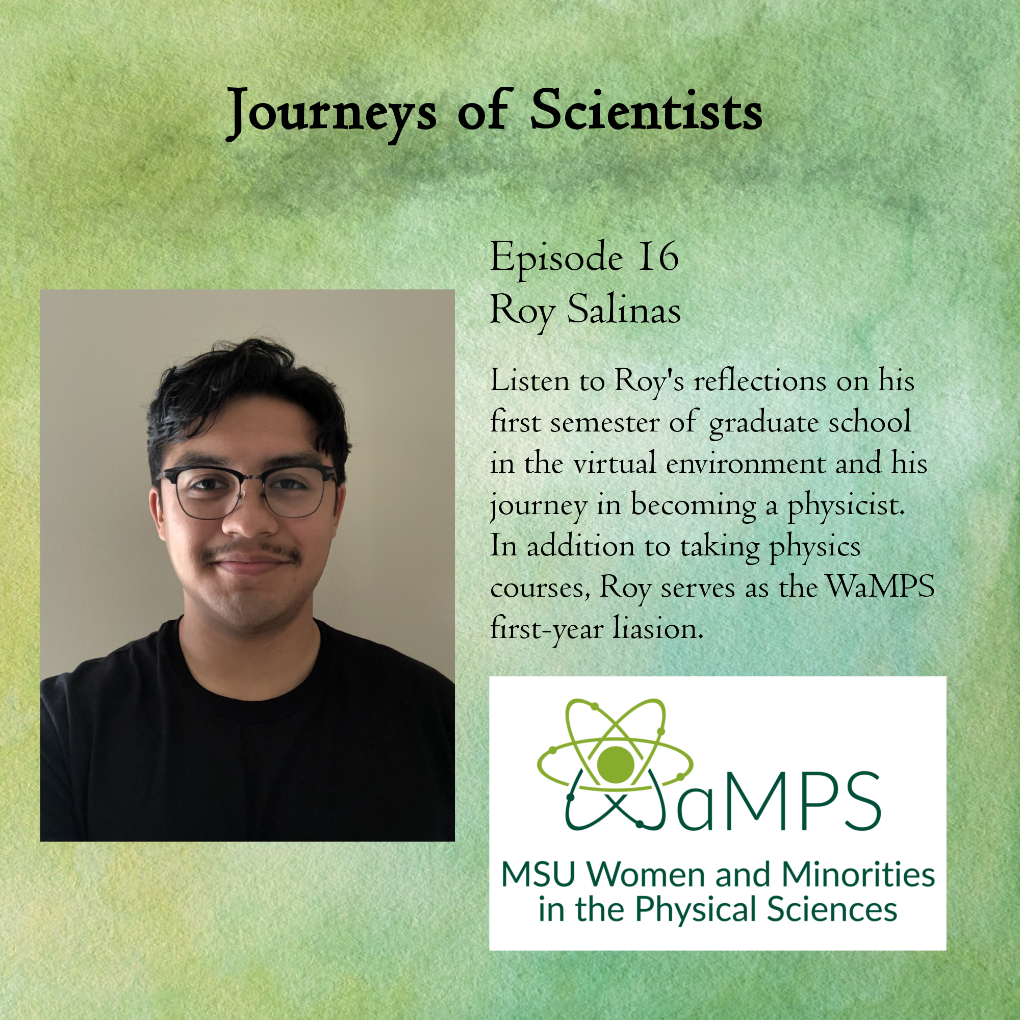 Roy is a first year physics PhD student at MSU interested in experimental nuclear physics. He also serves at the 1st-year student liaison for WaMPS. Roy talks about how his first semester of graduate school went while everything is virtual, as well as what got him interested in physics and his academic career path.