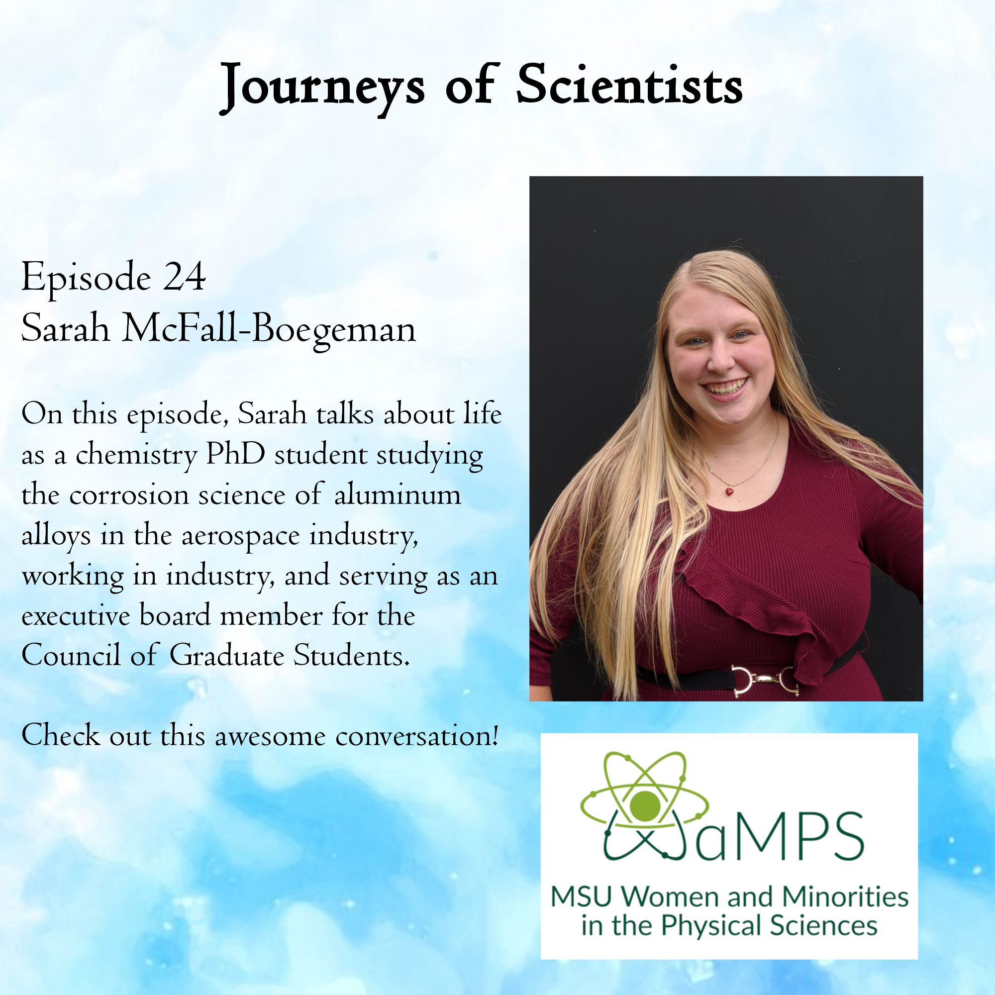 Sarah McFall-Boegeman is a 4th year chemistry PhD student whose work is focused on the corrosion science of aluminum alloys in the aerospace industry. She also serves as the Recording Secretary for the Council of Graduate Students (COGS) at MSU, which more information about can be found at https://cogs.msu.edu/