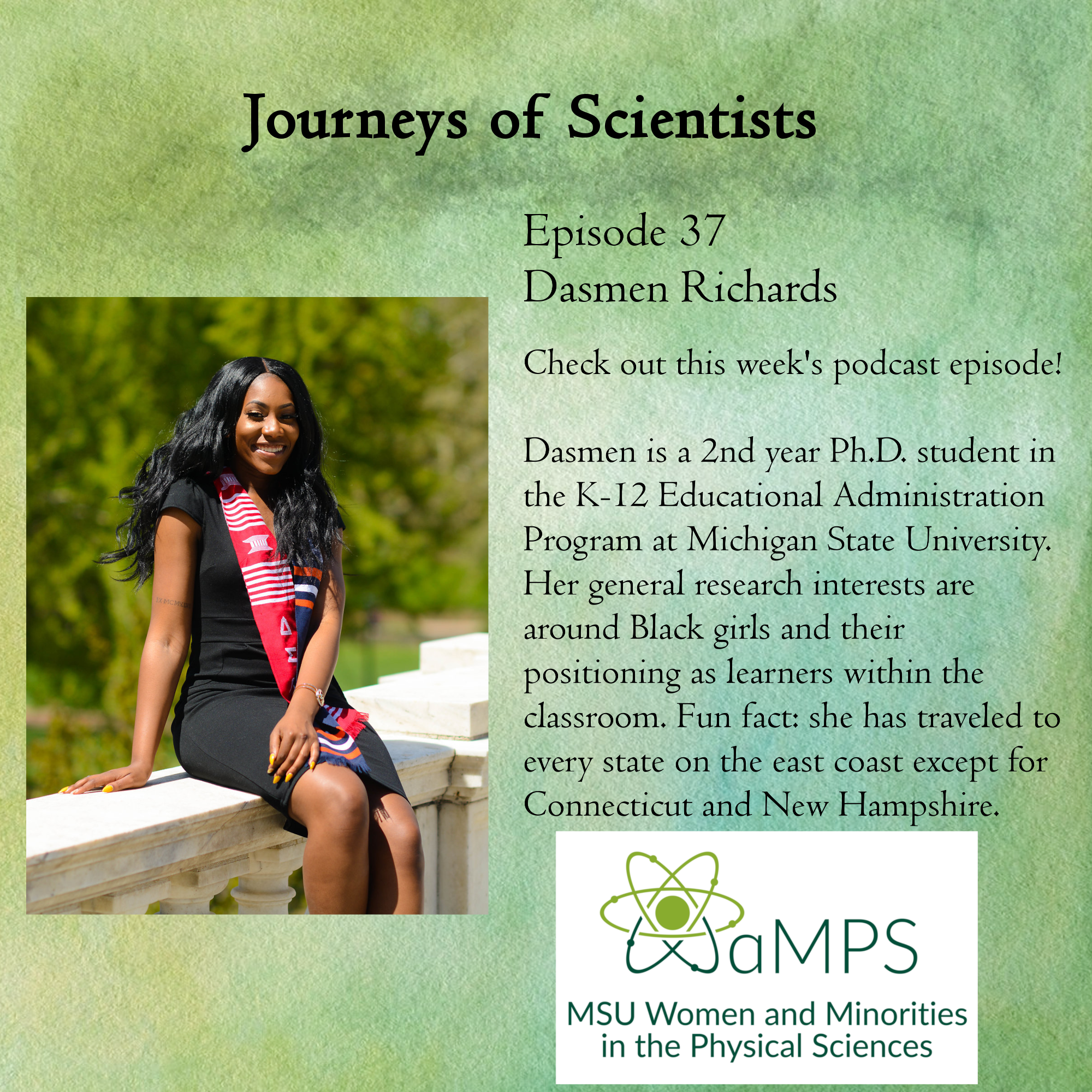 Dasmen Richards is a 2nd year Ph.D. student in the K-12 Educational Administration Program at Michigan State University. Her general research interests are around Black girls and their positioning as learners within the classroom. Fun fact: she has traveled to every state on the east coast except for Connecticut and New Hampshire.