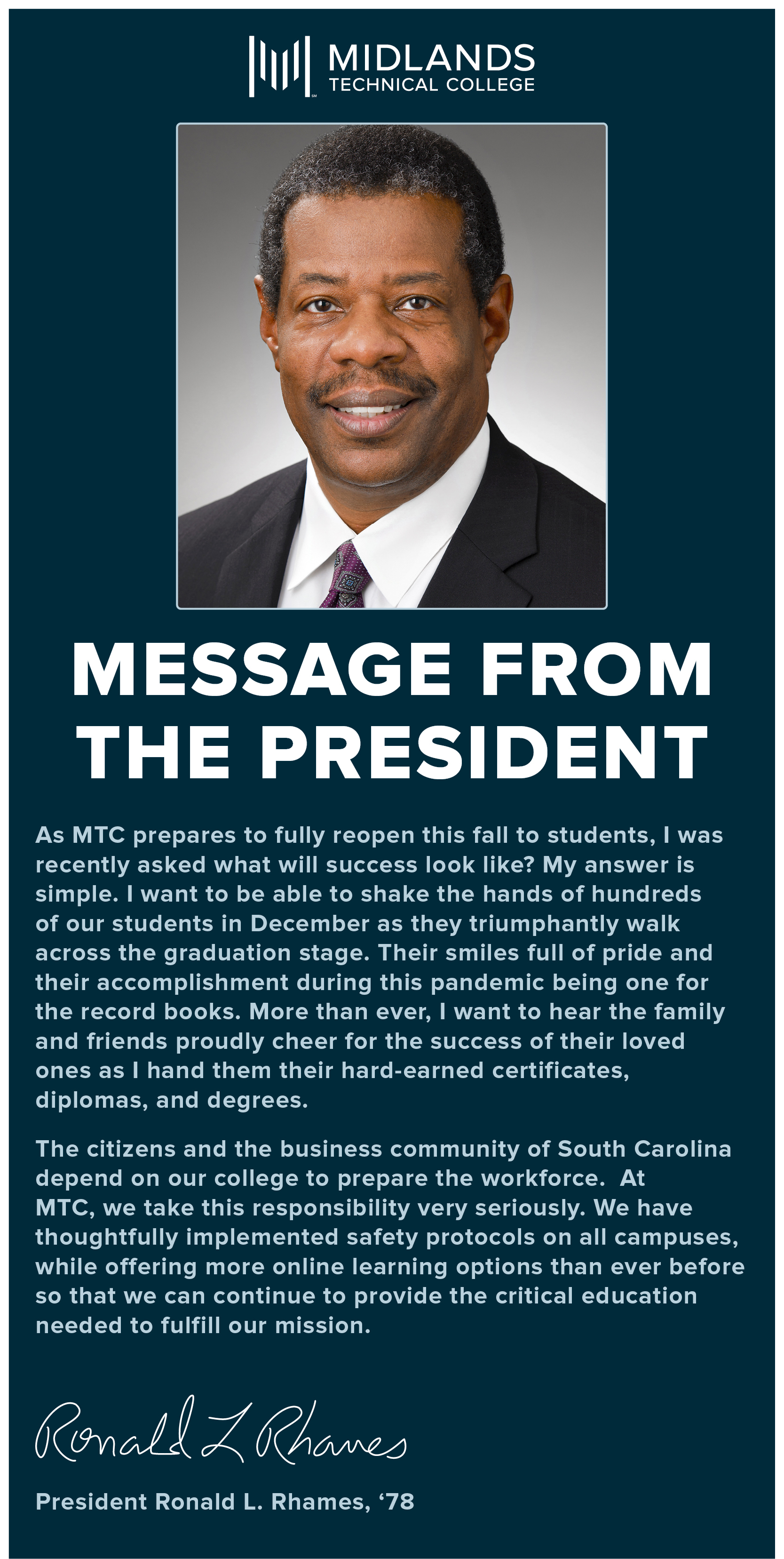 MESSAGE FROM THE PRESIDENT: As MTC prepares to fully reopen this fall to students, I was recently asked what will success look like? My answer is simple. I want to be able to shake the hands of hundreds of our students in December as they triumphantly walk across the graduation stage. Their smiles full of pride and their accomplishment during this pandemic being one for the record books. More than ever, I want to hear the family and friends proudly cheer for the success of their loved one as I hand then their hard-earned certificates, diplomas, and degrees. The citizens and the business community of South Carolina depend on our college to prepare the workforce. At MTC, we take this responsibility very seriously. We have thoughtfully implemented safety protocols on all campuses, while offering more online learning options than ever before so that we can continue to provide the critical education needed to fulfill our mission. President Ronald L. Rhames, '78