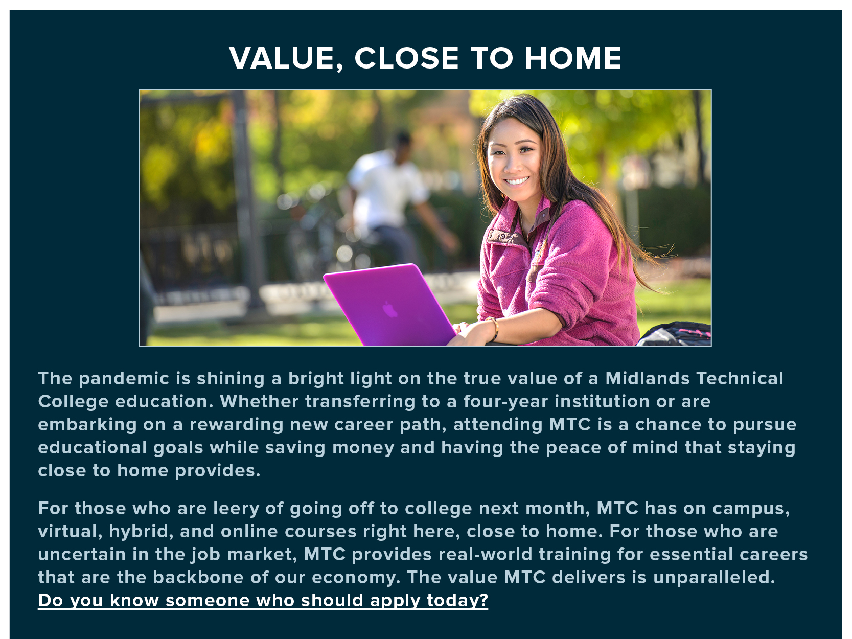 VALUE, CLOSE TO HOME: The pandemic is shining a bright light on the true value of a Midlands Technical College education. Whether transferring to a four-year institution or are embarking on a rewarding new career path, attending MTC is a chance to pursue educational goals while saving money and having the peace of mind that staying close to home provides. For those who are leery of going off to college next month, MTC has on campus, virtual, hybrid, and online courses right here, close to home. For those who are uncertain in the job market, MTC provides real-world training for essential careers that are the backbone of our economy. The value MTC delivers is unparalleled. Do you know someone who should apply today?