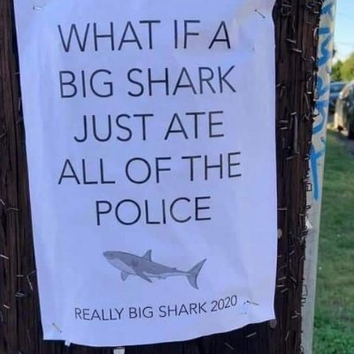 """Poster reading """"What if a big shark just ate all of the police"""" with graphic of shark"""
