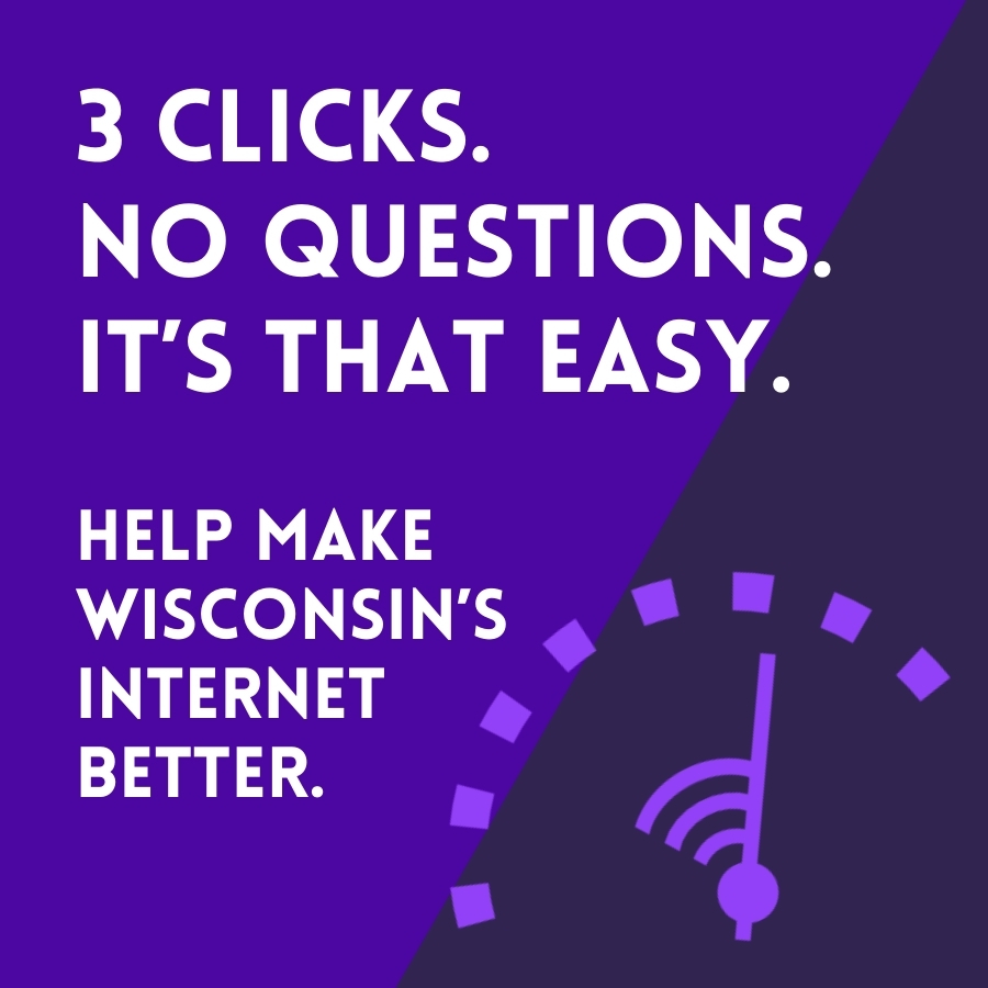 3 clicks. No Questions. It's that easy. Help make Wisconsin's internet better.