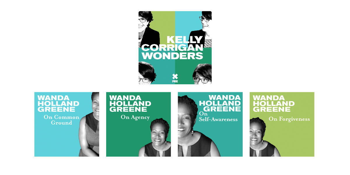 "Episodes of ""Kelly Corrigan Wonders"" that feature Wanda Holland Greene include ""On Common Ground,"" ""On Agency,"" ""On Self-Awareness,"" and ""On Forgiveness""."