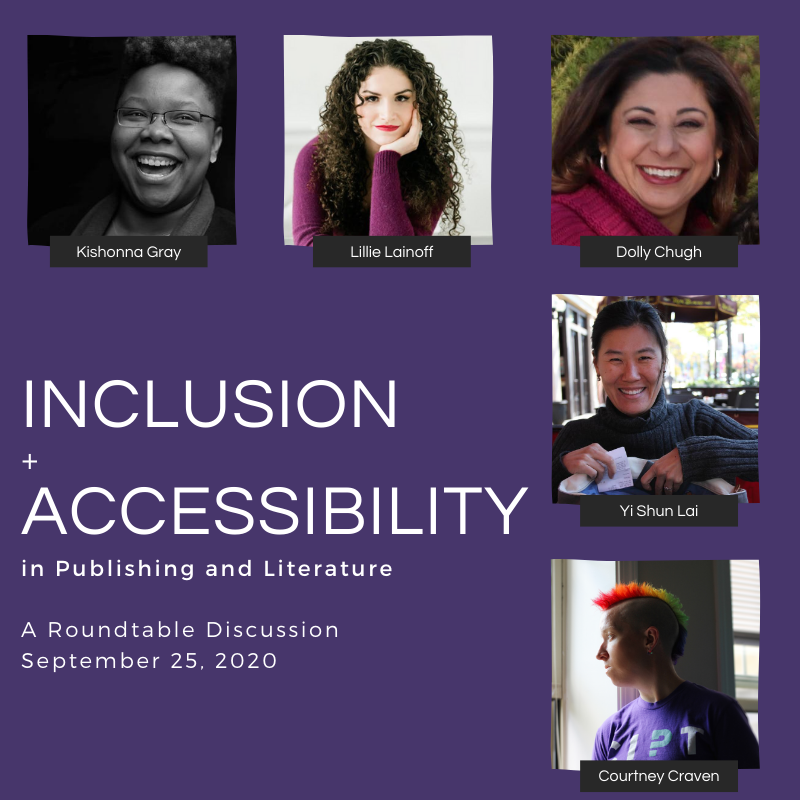 Event announcement titled Inclusion + Accessibility in Publishing and Literature, a Roundtable Discussion, September 25, 2020.  Head shots of speakers are shown:  Kishonna Gray, Lillie Lainoff, Dolly Chugh, Yi Shun Lai, Courtney Craven.  Visually, appears to be a diverse group of speakers.