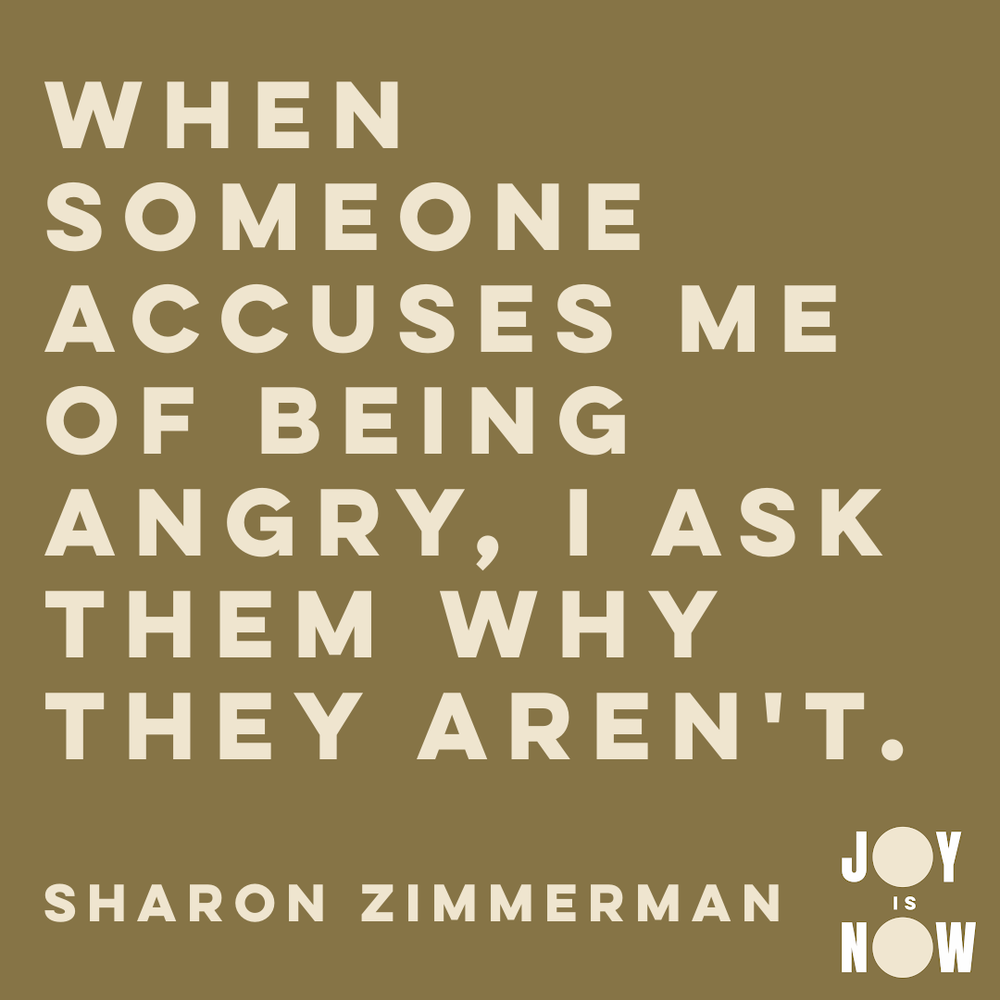 When someone accuses me of being angry, I ask them why they aren't.   Sharon Zimmerman