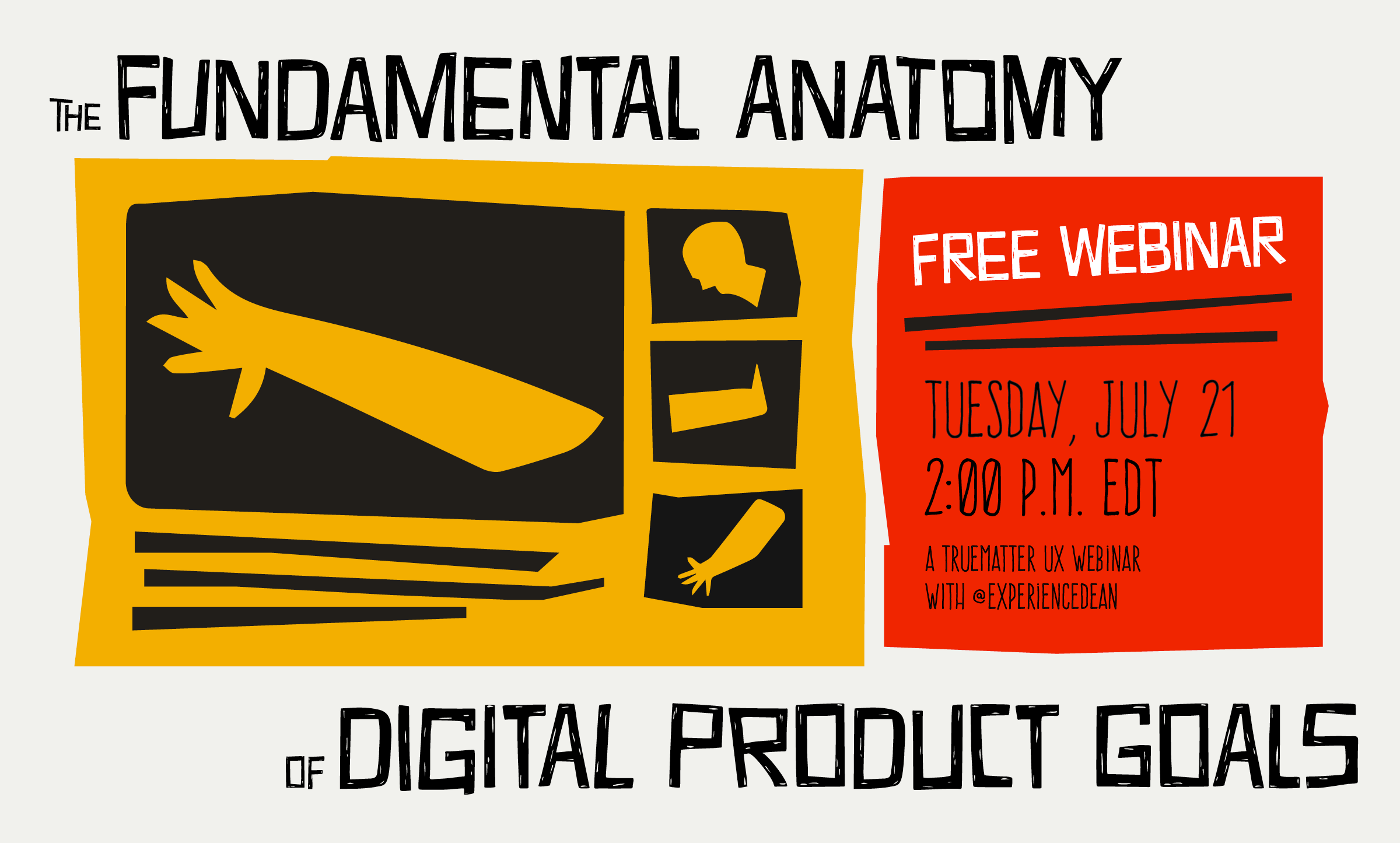 "A drawing of two arms, a leg and a head represent portions of the human anatomy next to text that reads ""The Fundamental Anatomy of Digital Products, Free Webinar Tuesday July 21 at 2 pm EDT, a truematter UX webinar with @ExperienceDean""."
