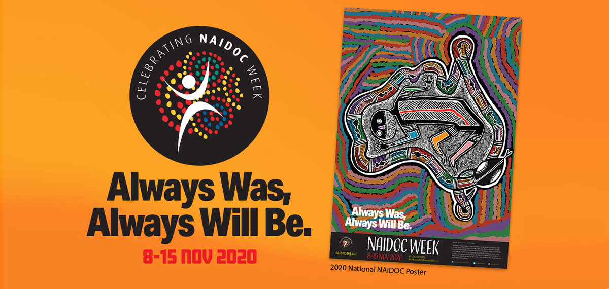 Image of NAIDOC Week logo and posters with the text Always Was, Always Will Be. 8-15 November 2020