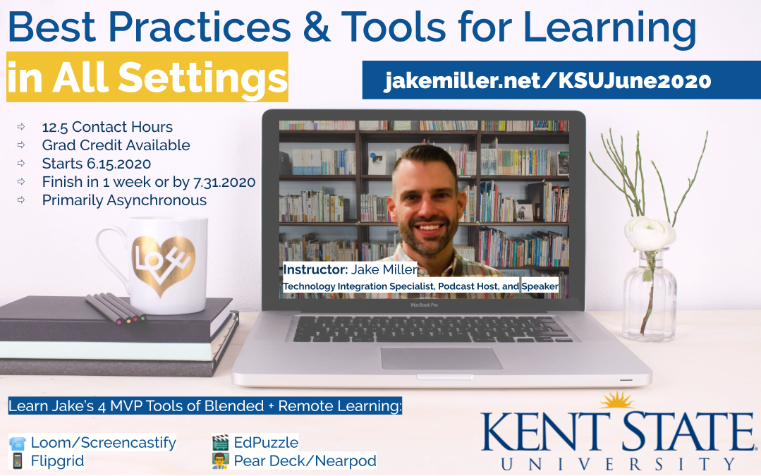 Best Practices & Tools for Learning in All Settings, Instructor: Jake Miller, 12.5 Contact Hours, Grad Credit Available, Starts June 15, 2020. Finish in 1 week or by 7/31/2020. Primarily Asynchronous. Learn Jake's 4 MVP Tools of Blended + Remote Learning: Loom/Screencastify, Flipgrid, EdPuzzle, Pear Deck/Nearpod. JakeMiller.net/KSUJune2020