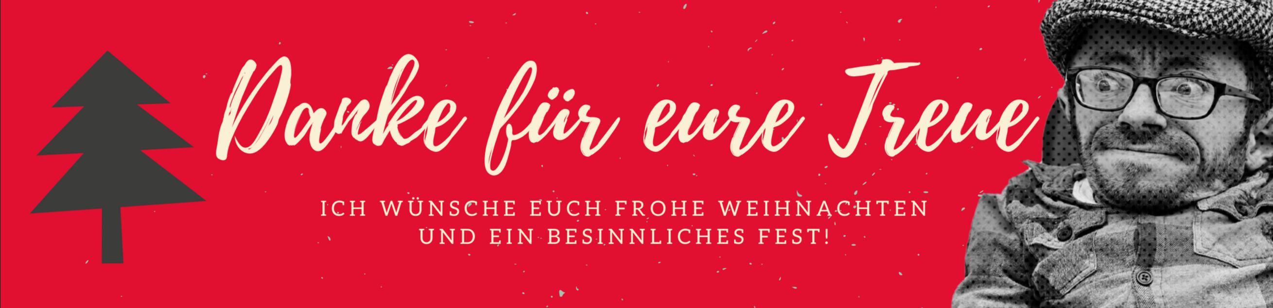 Danke für eure Treue. Ich wünsche euch Frohe Weihnachten und ein besinnliches Fest!