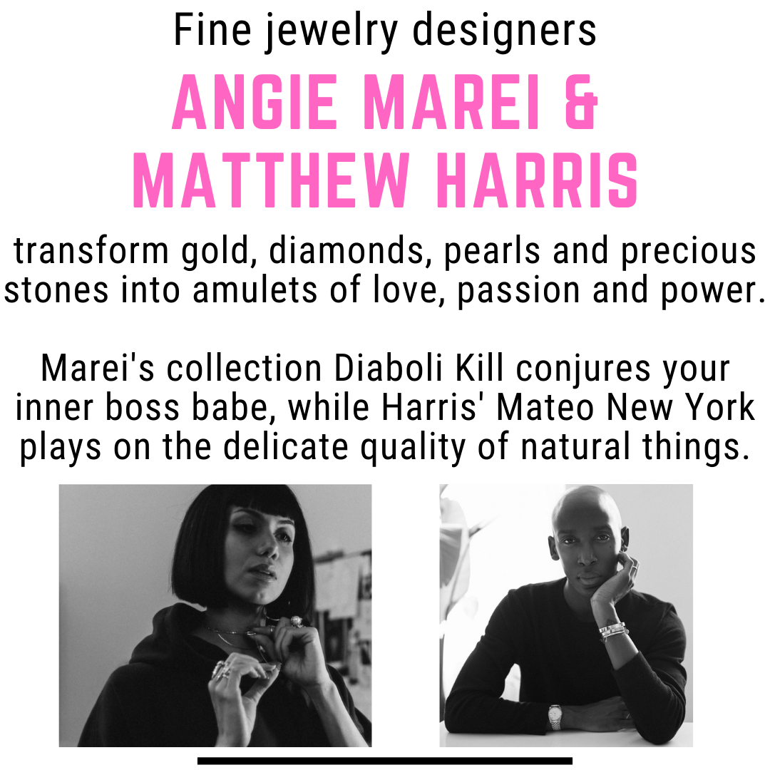 Fine jewelry designers Angie Marei and Matthew Harris transform gold, diamonds, pearls and precious stones into amulets of love, passion and power. Marei's collection Diaboli Kill conjures your inner boss babe, while  Harris' Mateo New York plays on the delicate quality of naural things
