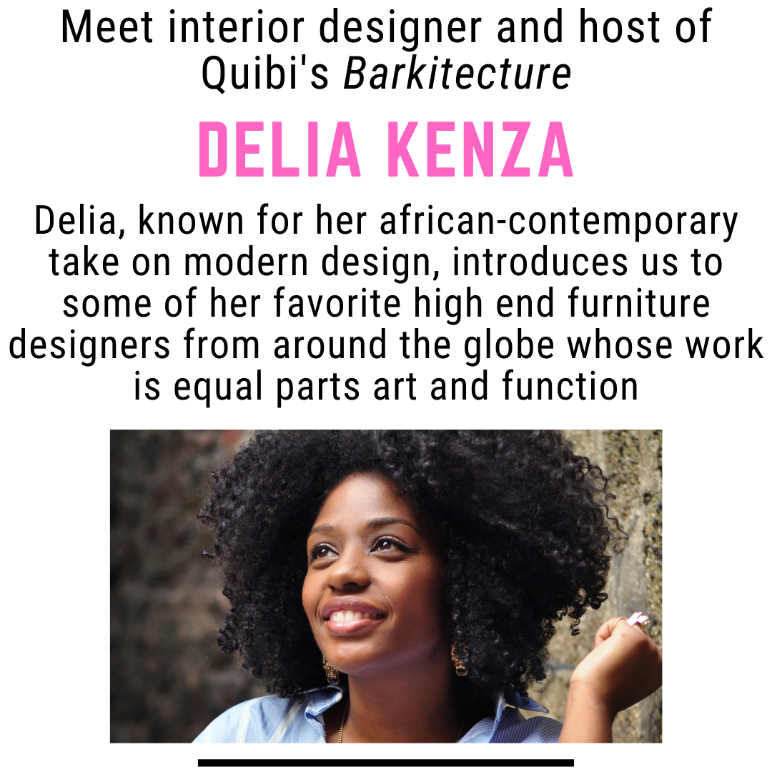 Interior designer and host of Quibi's Barkitecture Delia Kenza. Delia, known for her african-contemporary take on modern design, introduces us to some of her favorite high end furniture designers from around the globe whose work is equal parts art and function